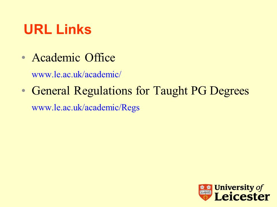 URL Links Academic Office www.le.ac.uk/academic/ General Regulations for Taught PG Degrees www.le.ac.uk/academic/Regs