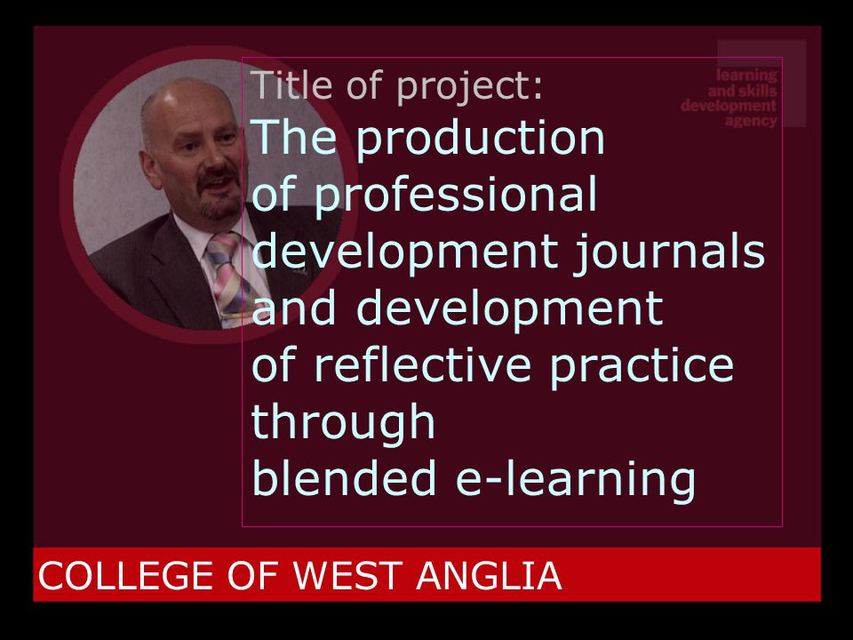COLLEGE OF WEST ANGLIA Title of project: The production of professional development journals and development of reflective practice through blended e-learning