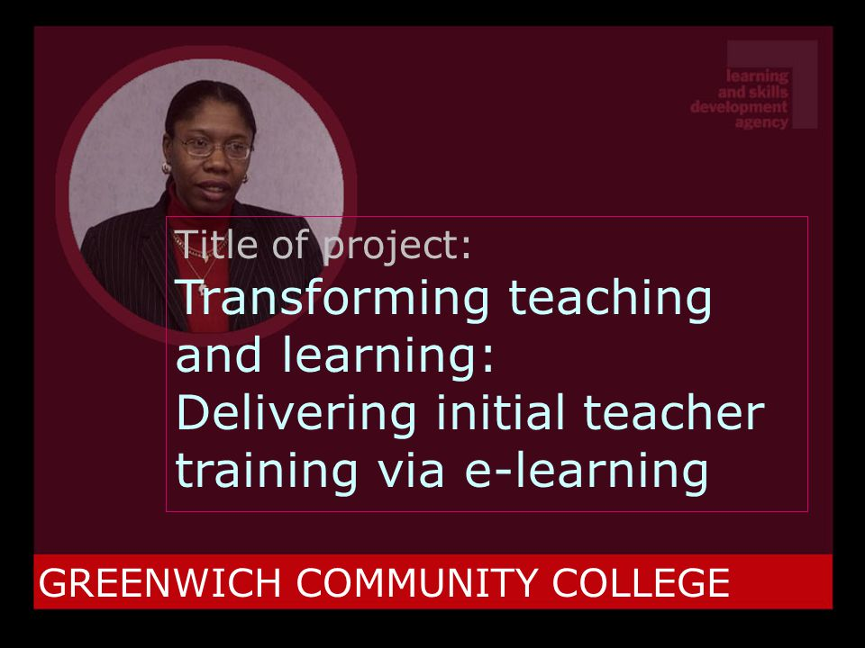 GREENWICH COMMUNITY COLLEGE Title of project: Transforming teaching and learning: Delivering initial teacher training via e-learning
