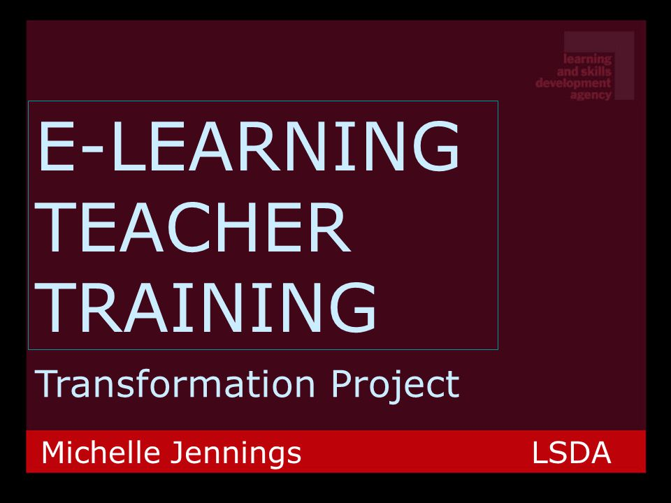 E-LEARNING TEACHER TRAINING Transformation Project Michelle Jennings LSDA