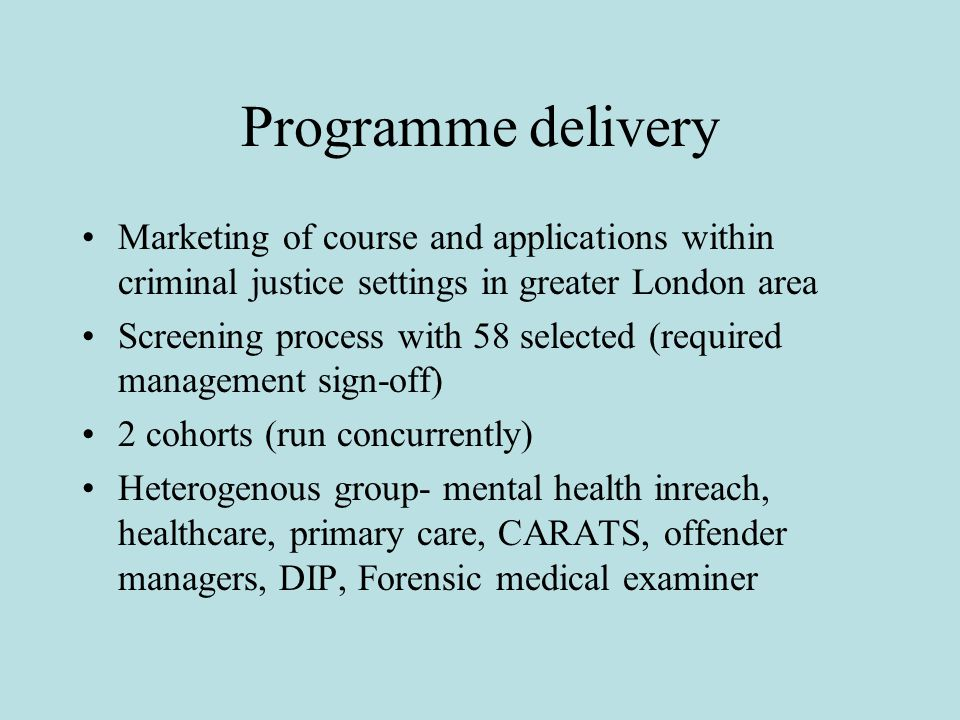 Programme delivery Marketing of course and applications within criminal justice settings in greater London area Screening process with 58 selected (required management sign-off) 2 cohorts (run concurrently) Heterogenous group- mental health inreach, healthcare, primary care, CARATS, offender managers, DIP, Forensic medical examiner