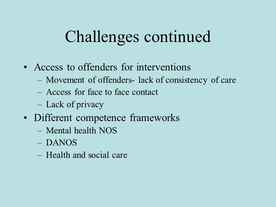 Challenges continued Access to offenders for interventions –Movement of offenders- lack of consistency of care –Access for face to face contact –Lack of privacy Different competence frameworks –Mental health NOS –DANOS –Health and social care