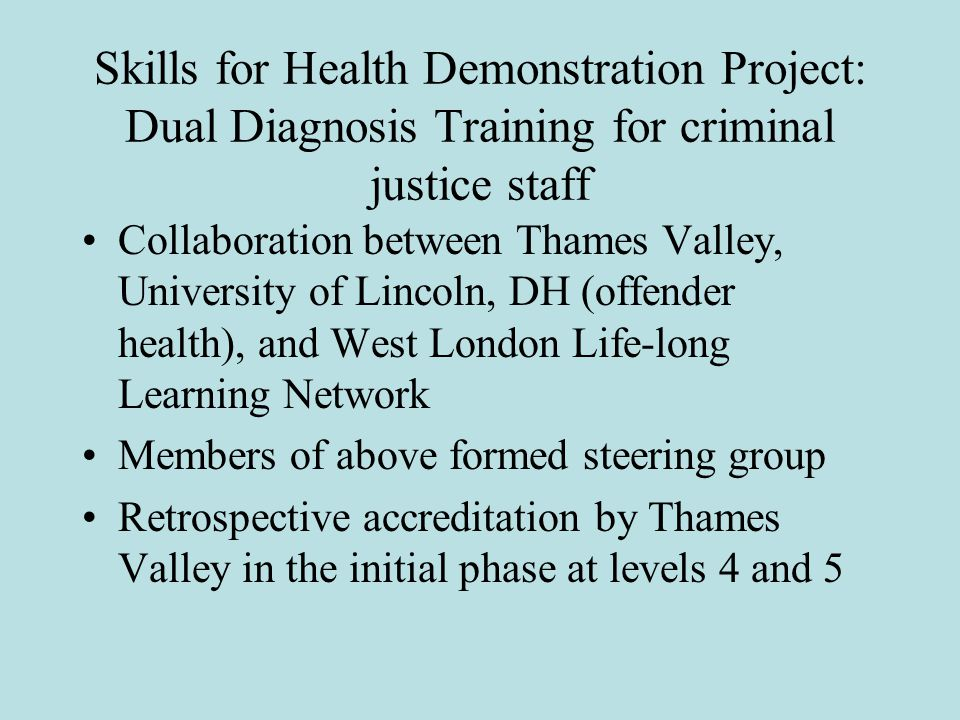 Skills for Health Demonstration Project: Dual Diagnosis Training for criminal justice staff Collaboration between Thames Valley, University of Lincoln, DH (offender health), and West London Life-long Learning Network Members of above formed steering group Retrospective accreditation by Thames Valley in the initial phase at levels 4 and 5