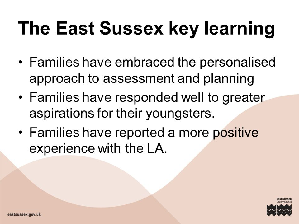 The East Sussex key learning Families have embraced the personalised approach to assessment and planning Families have responded well to greater aspir