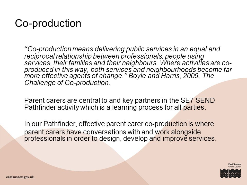 "Co-production ""Co-production means delivering public services in an equal and reciprocal relationship between professionals, people using services, th"