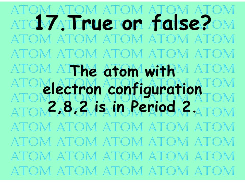 atom atom atom atom atom 17.True or false.