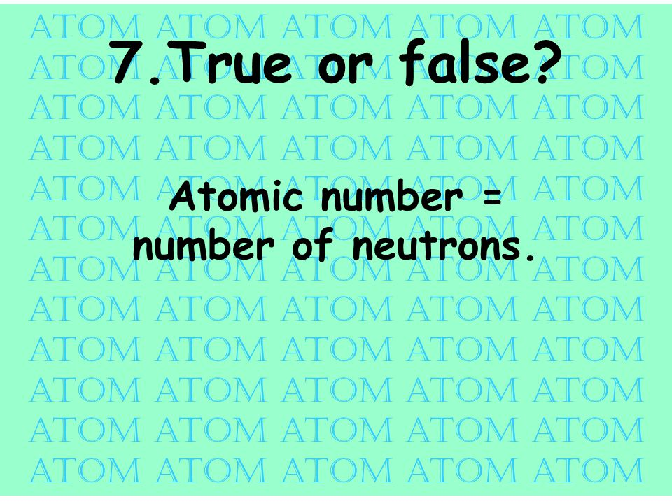 atom atom atom atom atom 7.True or false Atomic number = number of neutrons.