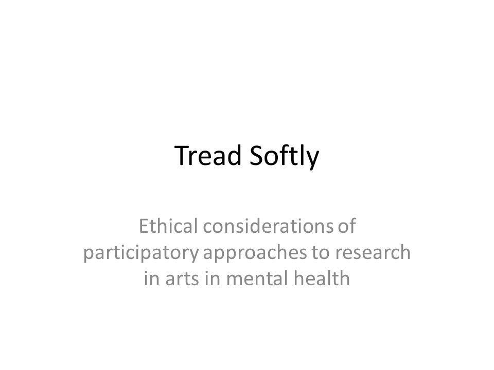 Tread Softly Ethical considerations of participatory approaches to research in arts in mental health