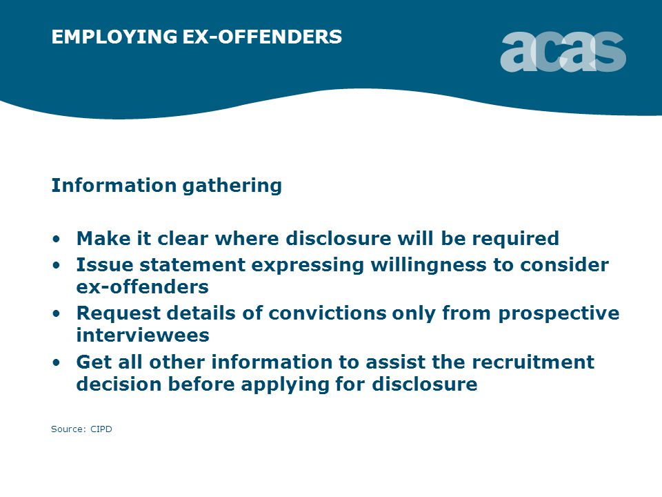 EMPLOYING EX-OFFENDERS Information gathering Make it clear where disclosure will be required Issue statement expressing willingness to consider ex-offenders Request details of convictions only from prospective interviewees Get all other information to assist the recruitment decision before applying for disclosure Source: CIPD