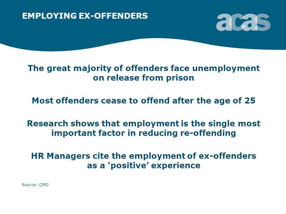 EMPLOYING EX-OFFENDERS The great majority of offenders face unemployment on release from prison Most offenders cease to offend after the age of 25 Research shows that employment is the single most important factor in reducing re-offending HR Managers cite the employment of ex-offenders as a 'positive' experience Source: CIPD