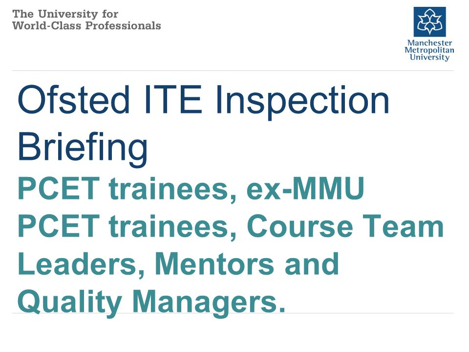 NB: please also familiarise yourself with the PP presentation on the MMU Faculty of Education website (in the Partnership section) entitled Overview of changes to the Ofsted inspection of ITT