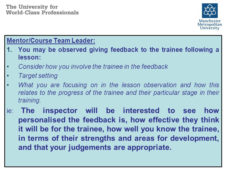Mentor/Course Team Leader: 1.You may be observed giving feedback to the trainee following a lesson: Consider how you involve the trainee in the feedback Target setting What you are focusing on in the lesson observation and how this relates to the progress of the trainee and their particular stage in their training.