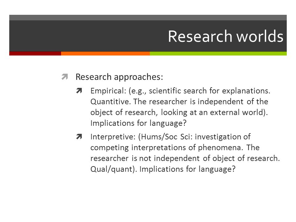 Research worlds  Research approaches:  Empirical: (e.g., scientific search for explanations.