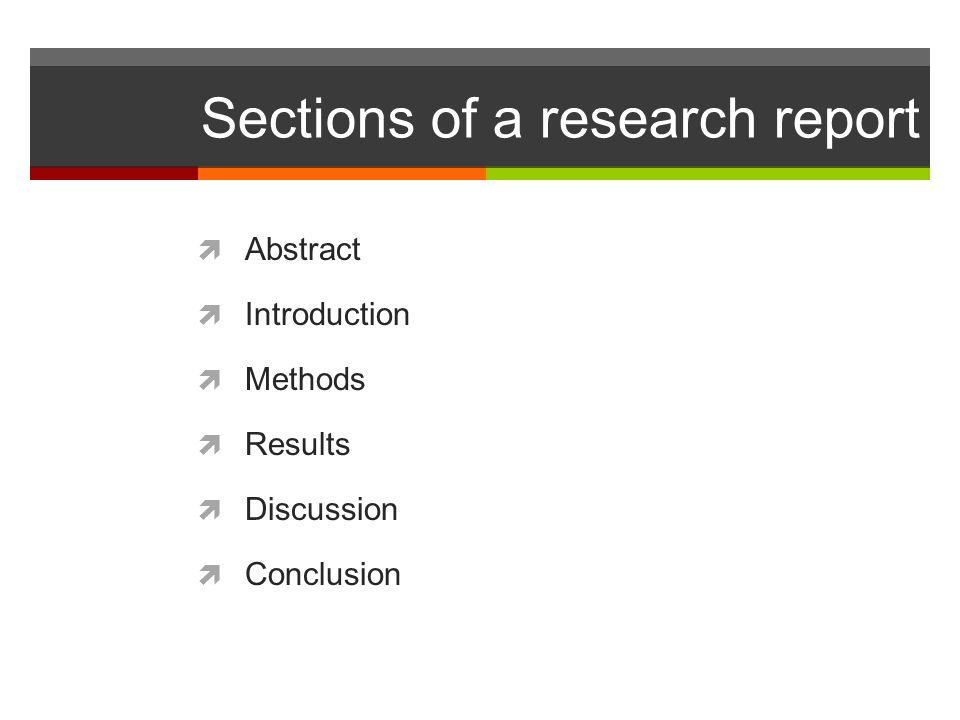 Sections of a research report  Abstract  Introduction  Methods  Results  Discussion  Conclusion