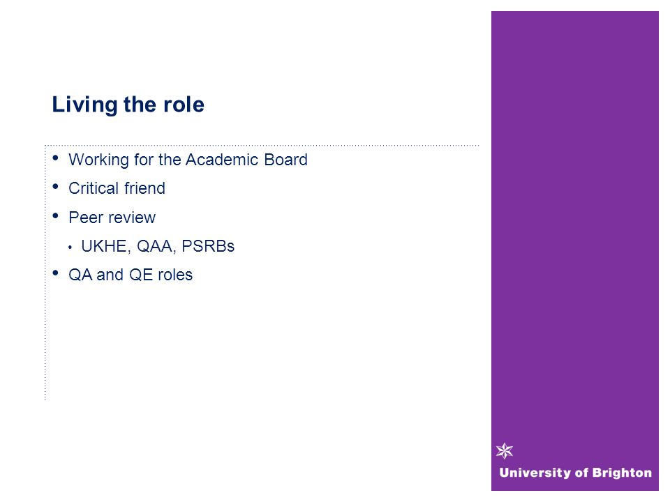 Living the role Working for the Academic Board Critical friend Peer review UKHE, QAA, PSRBs QA and QE roles