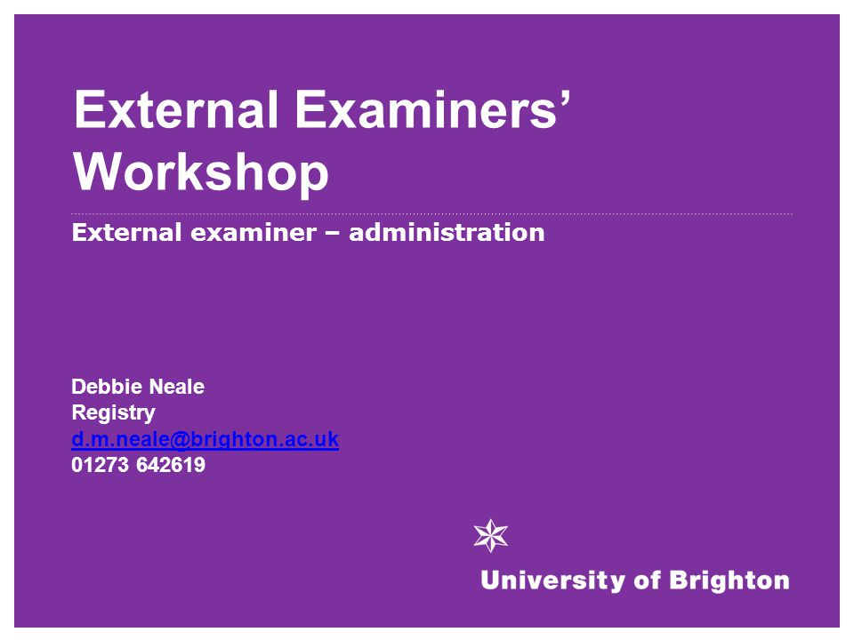 External Examiners' Workshop External examiner – administration Debbie Neale Registry