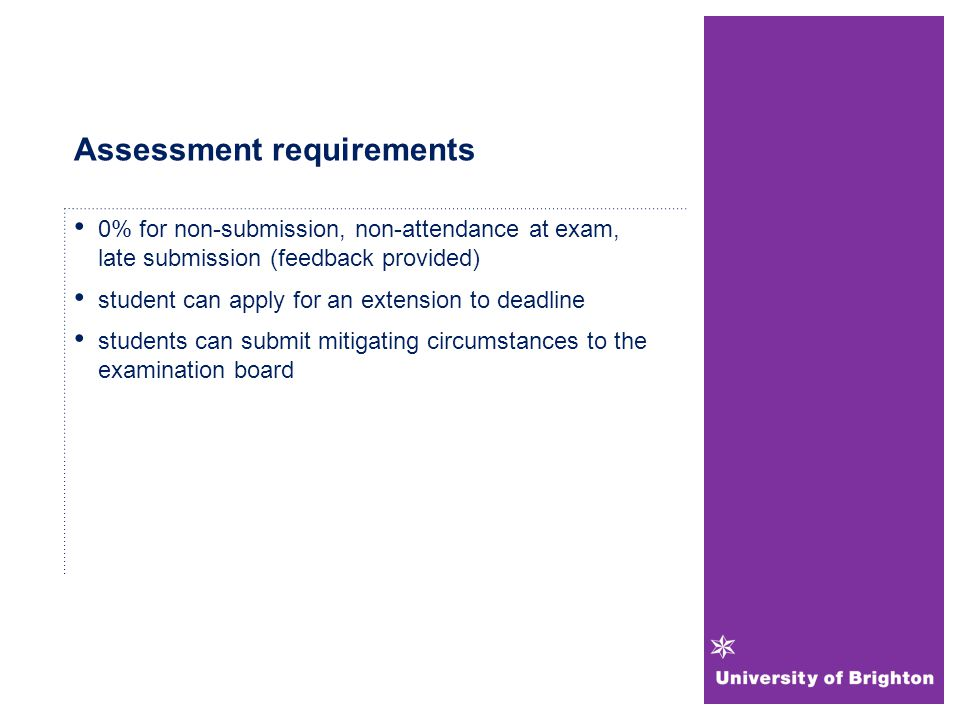 Assessment requirements 0% for non-submission, non-attendance at exam, late submission (feedback provided) student can apply for an extension to deadline students can submit mitigating circumstances to the examination board