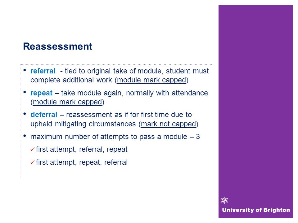 Reassessment referral - tied to original take of module, student must complete additional work (module mark capped) repeat – take module again, normally with attendance (module mark capped) deferral – reassessment as if for first time due to upheld mitigating circumstances (mark not capped) maximum number of attempts to pass a module – 3 first attempt, referral, repeat first attempt, repeat, referral