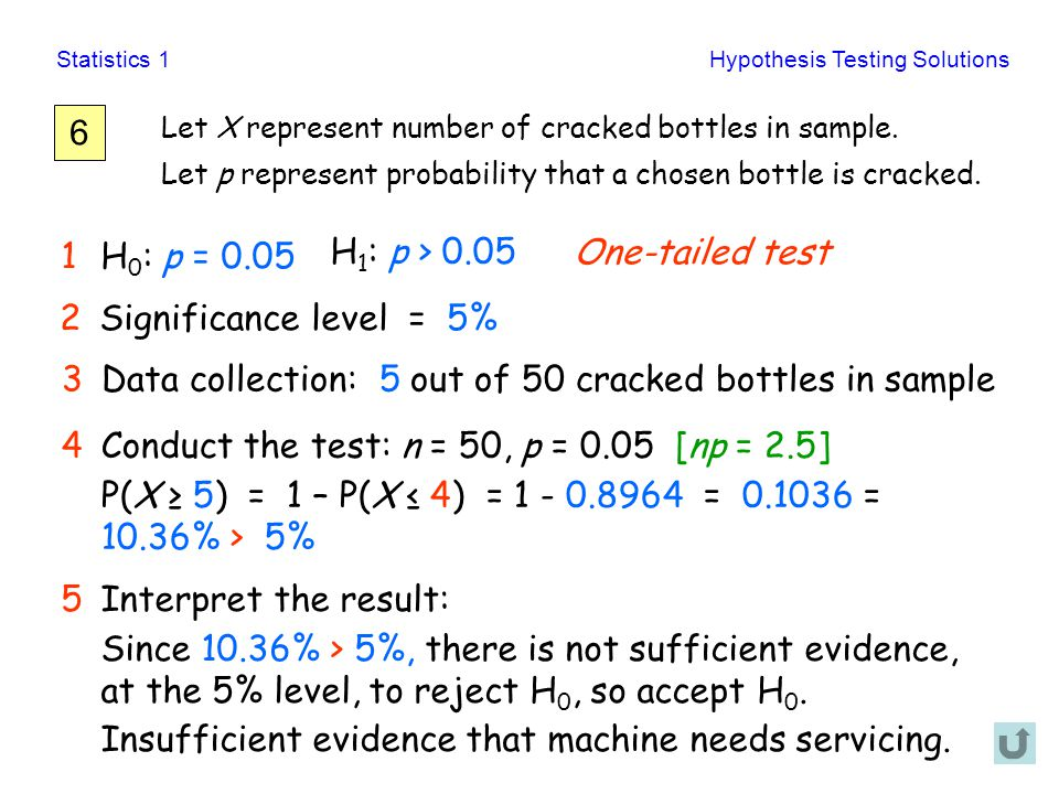 Statistics 1Hypothesis Testing Solutions 6 Let X represent number of cracked bottles in sample. Let p represent probability that a chosen bottle is cr