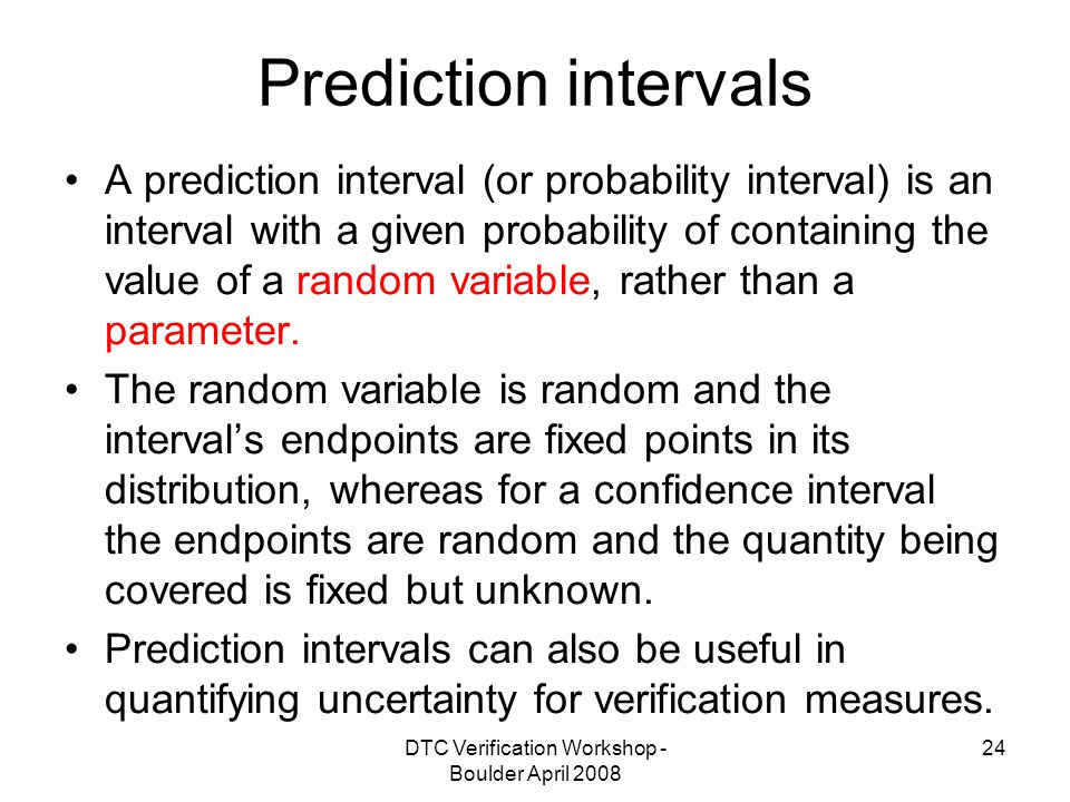 DTC Verification Workshop - Boulder April Prediction intervals A prediction interval (or probability interval) is an interval with a given probability of containing the value of a random variable, rather than a parameter.