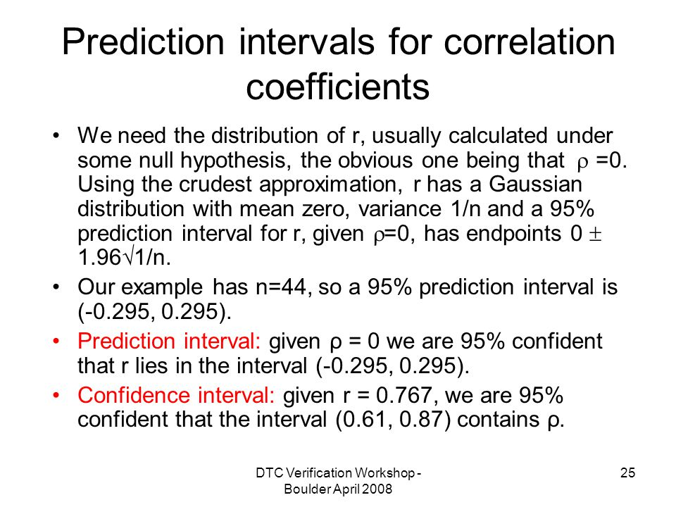 DTC Verification Workshop - Boulder April Prediction intervals for correlation coefficients We need the distribution of r, usually calculated under some null hypothesis, the obvious one being that  =0.
