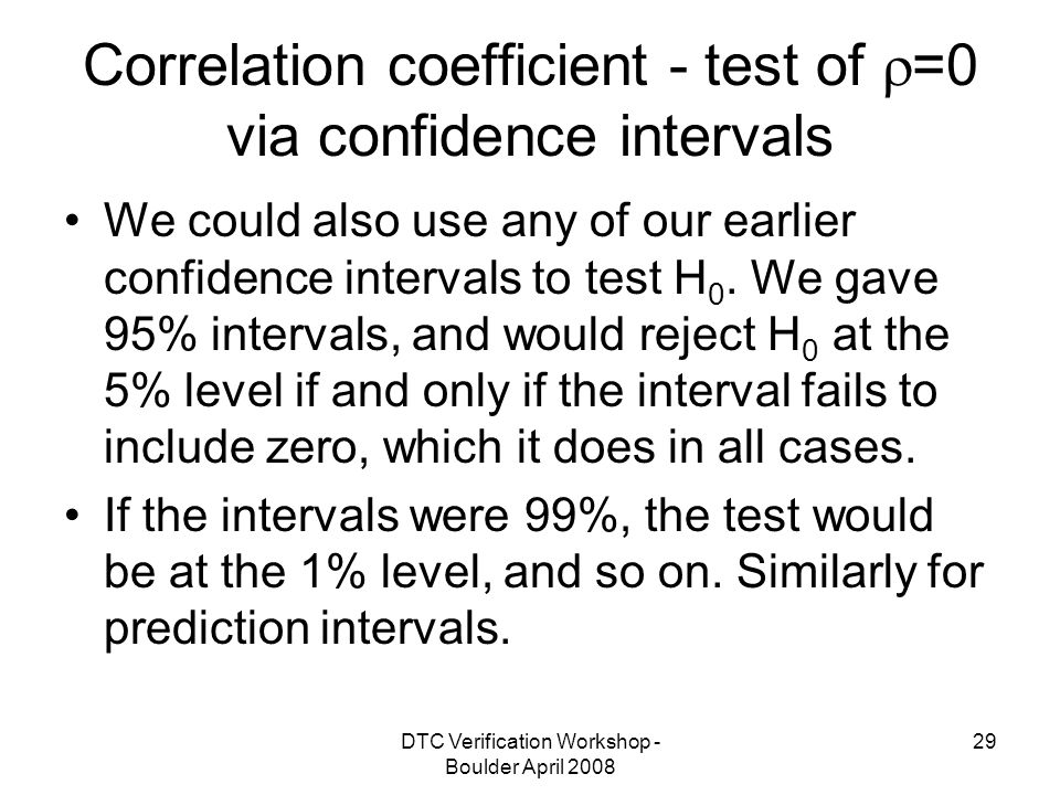 DTC Verification Workshop - Boulder April Correlation coefficient - test of  =0 via confidence intervals We could also use any of our earlier confidence intervals to test H 0.