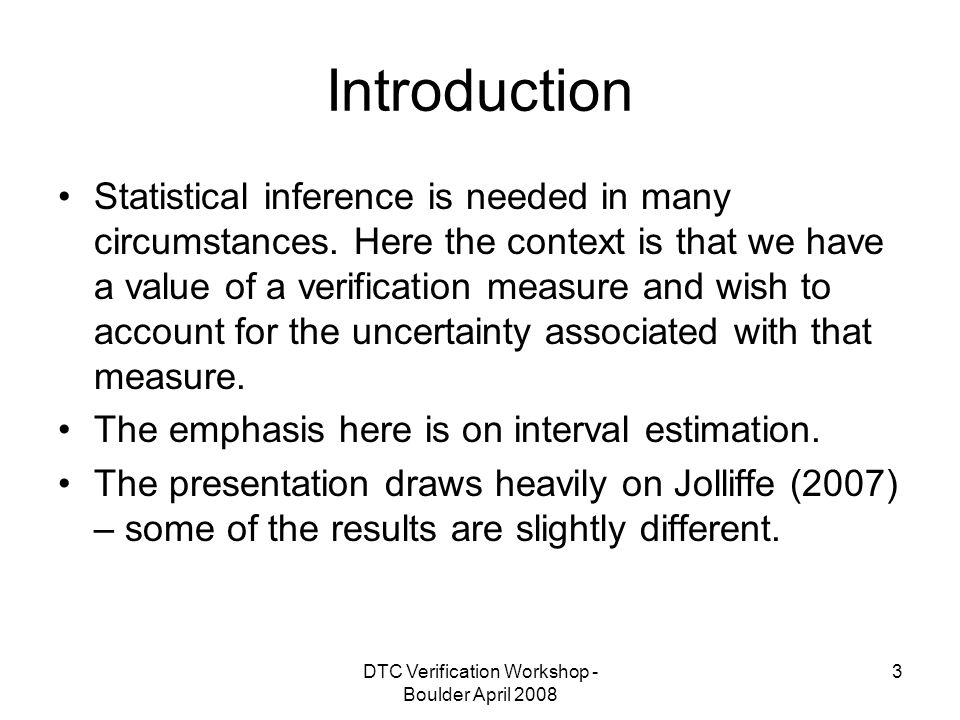 DTC Verification Workshop - Boulder April 2008 14 Bayesian intervals In the Bayesian approach to inference, a prior distribution for the parameter of interest (here π ) is combined with the likelihood function for the data to give a posterior distribution for π (Epstein, 1985).