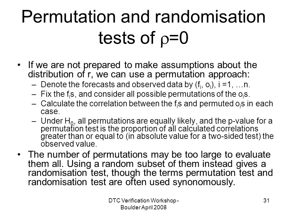 DTC Verification Workshop - Boulder April Permutation and randomisation tests of  =0 If we are not prepared to make assumptions about the distribution of r, we can use a permutation approach: –Denote the forecasts and observed data by (f i, o i ), i =1, …n.