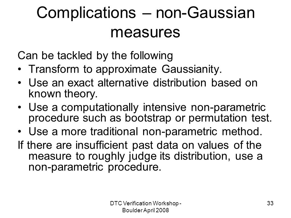 DTC Verification Workshop - Boulder April Complications – non-Gaussian measures Can be tackled by the following Transform to approximate Gaussianity.