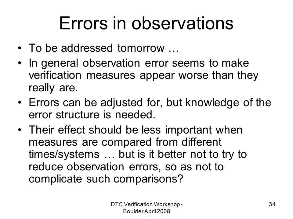DTC Verification Workshop - Boulder April Errors in observations To be addressed tomorrow … In general observation error seems to make verification measures appear worse than they really are.