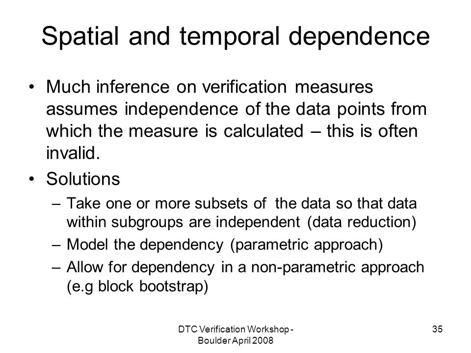 DTC Verification Workshop - Boulder April Spatial and temporal dependence Much inference on verification measures assumes independence of the data points from which the measure is calculated – this is often invalid.
