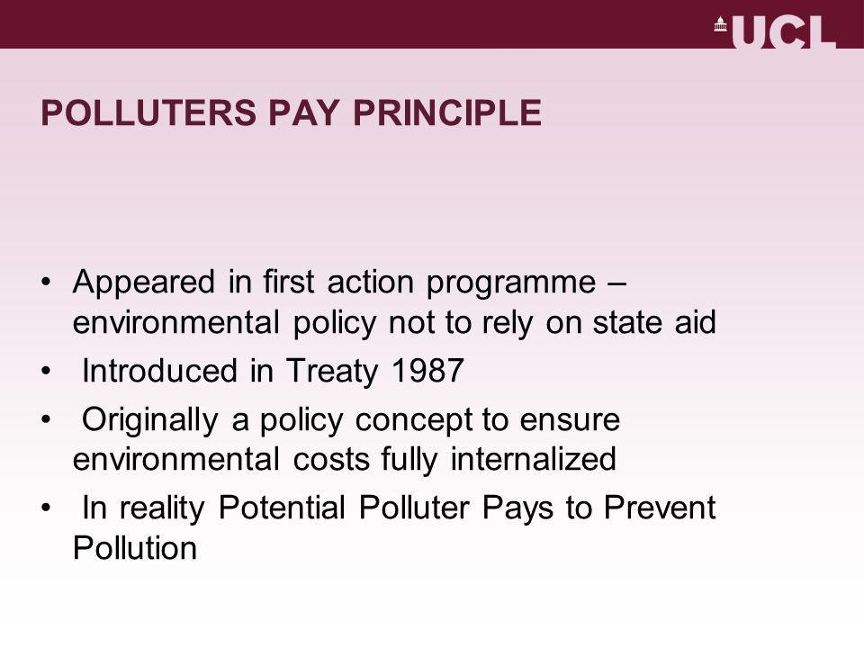 POLLUTERS PAY PRINCIPLE Appeared in first action programme – environmental policy not to rely on state aid Introduced in Treaty 1987 Originally a policy concept to ensure environmental costs fully internalized In reality Potential Polluter Pays to Prevent Pollution