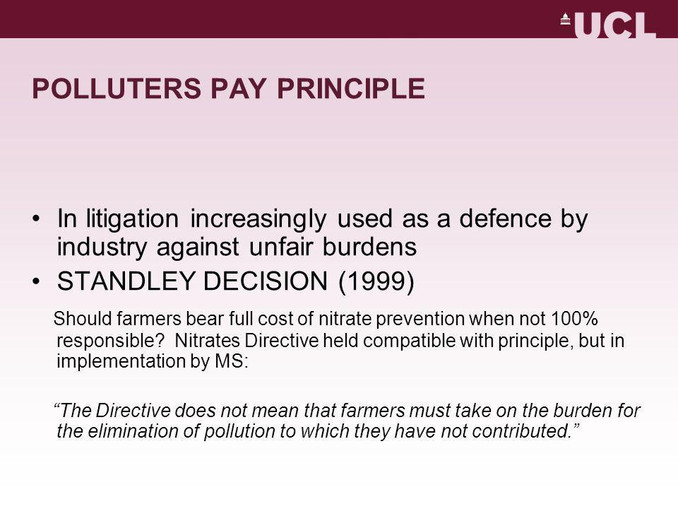 POLLUTERS PAY PRINCIPLE In litigation increasingly used as a defence by industry against unfair burdens STANDLEY DECISION (1999) Should farmers bear full cost of nitrate prevention when not 100% responsible.
