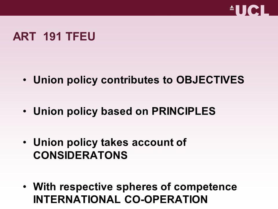 ART 191 TFEU Union policy contributes to OBJECTIVES Union policy based on PRINCIPLES Union policy takes account of CONSIDERATONS With respective spheres of competence INTERNATIONAL CO-OPERATION