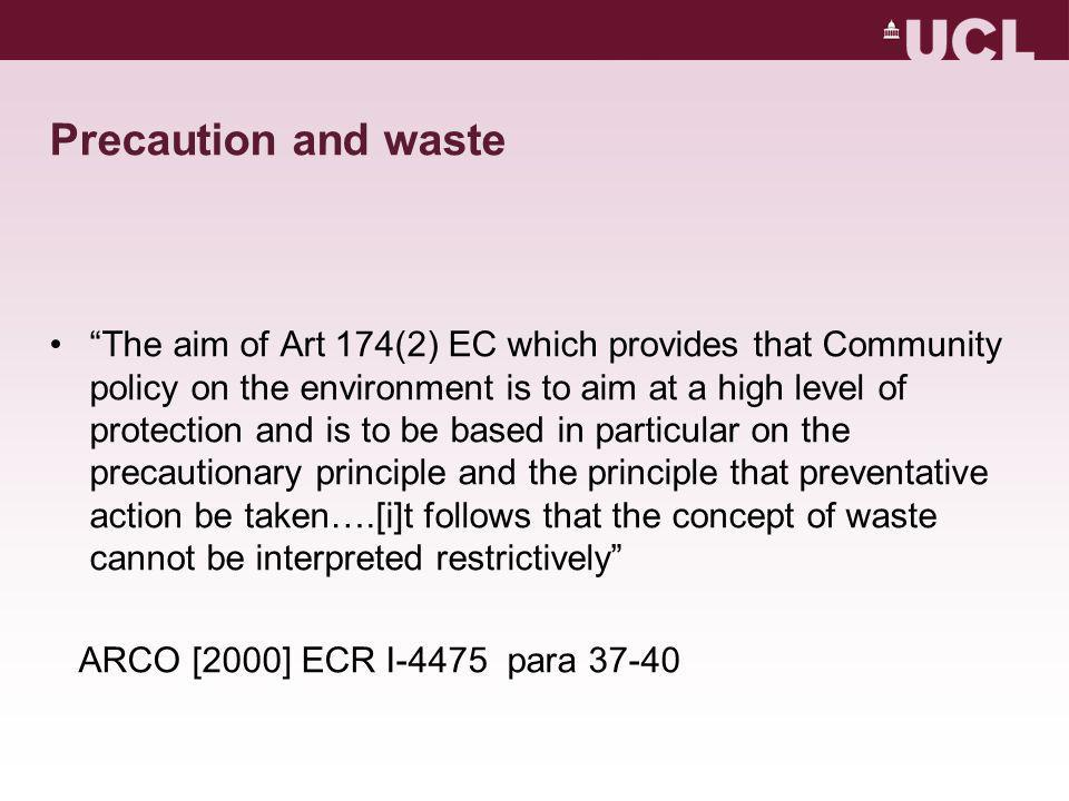 Precaution and waste The aim of Art 174(2) EC which provides that Community policy on the environment is to aim at a high level of protection and is to be based in particular on the precautionary principle and the principle that preventative action be taken….[i]t follows that the concept of waste cannot be interpreted restrictively ARCO [2000] ECR I-4475 para 37-40