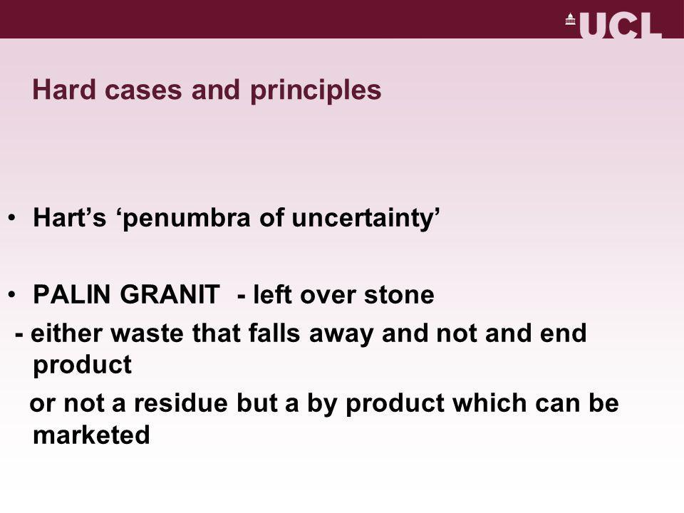 Hard cases and principles Hart's 'penumbra of uncertainty' PALIN GRANIT - left over stone - either waste that falls away and not and end product or not a residue but a by product which can be marketed