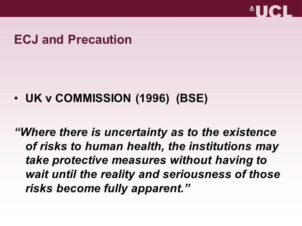 ECJ and Precaution UK v COMMISSION (1996) (BSE) Where there is uncertainty as to the existence of risks to human health, the institutions may take protective measures without having to wait until the reality and seriousness of those risks become fully apparent.