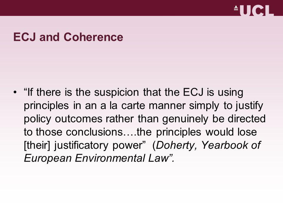 ECJ and Coherence If there is the suspicion that the ECJ is using principles in an a la carte manner simply to justify policy outcomes rather than genuinely be directed to those conclusions….the principles would lose [their] justificatory power (Doherty, Yearbook of European Environmental Law .