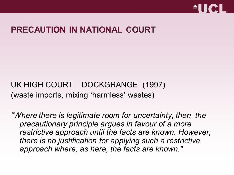 PRECAUTION IN NATIONAL COURT UK HIGH COURT DOCKGRANGE (1997) (waste imports, mixing 'harmless' wastes) Where there is legitimate room for uncertainty, then the precautionary principle argues in favour of a more restrictive approach until the facts are known.