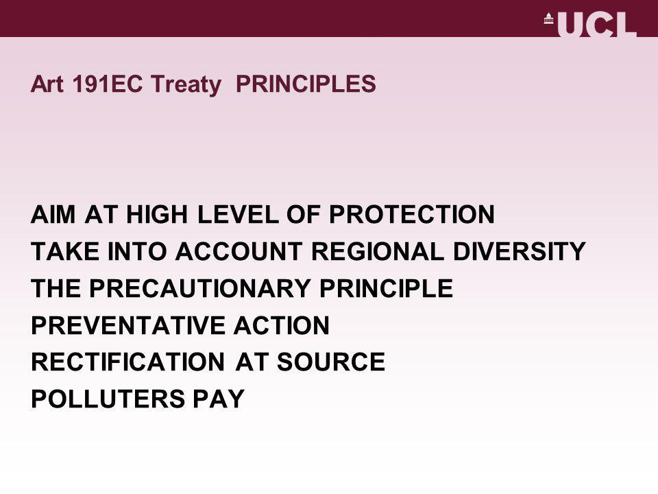 Art 191EC Treaty PRINCIPLES AIM AT HIGH LEVEL OF PROTECTION TAKE INTO ACCOUNT REGIONAL DIVERSITY THE PRECAUTIONARY PRINCIPLE PREVENTATIVE ACTION RECTIFICATION AT SOURCE POLLUTERS PAY