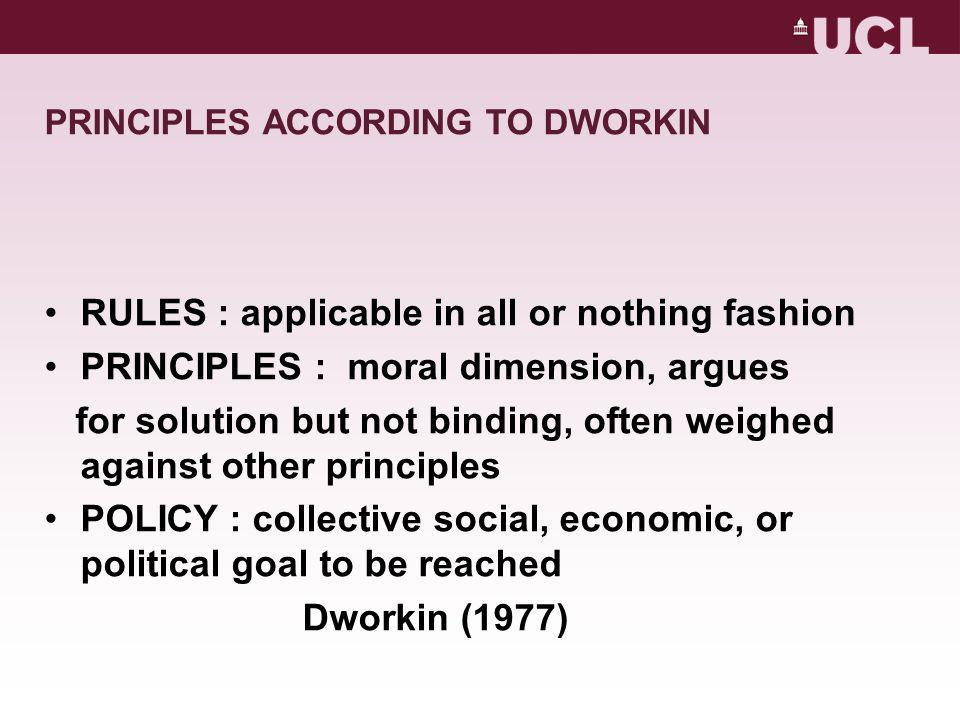 PRINCIPLES ACCORDING TO DWORKIN RULES : applicable in all or nothing fashion PRINCIPLES : moral dimension, argues for solution but not binding, often weighed against other principles POLICY : collective social, economic, or political goal to be reached Dworkin (1977)