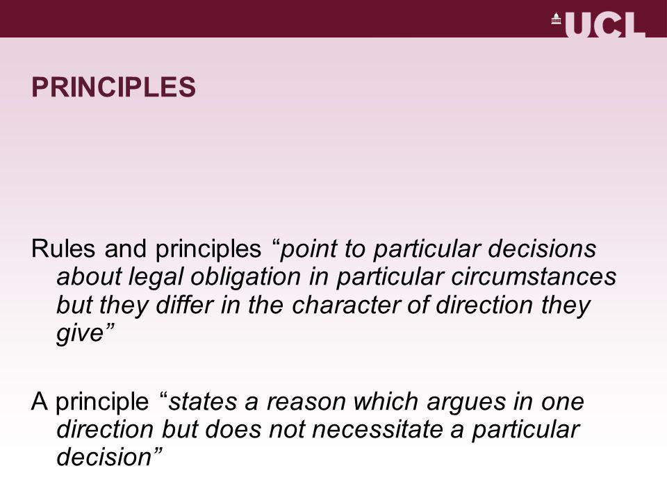 PRINCIPLES Rules and principles point to particular decisions about legal obligation in particular circumstances but they differ in the character of direction they give A principle states a reason which argues in one direction but does not necessitate a particular decision