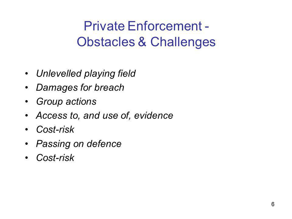 6 Private Enforcement - Obstacles & Challenges Unlevelled playing field Damages for breach Group actions Access to, and use of, evidence Cost-risk Pas