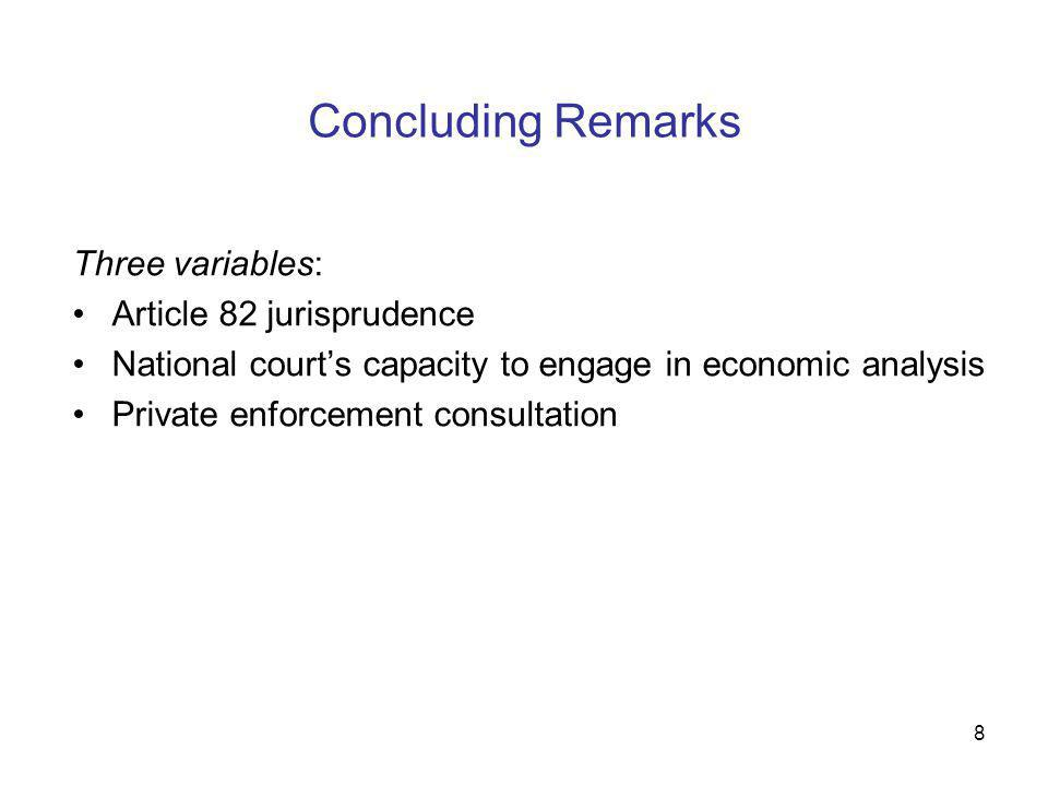 8 Concluding Remarks Three variables: Article 82 jurisprudence National court's capacity to engage in economic analysis Private enforcement consultati