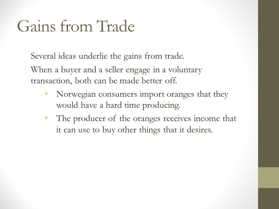 Gains from Trade Several ideas underlie the gains from trade. When a buyer and a seller engage in a voluntary transaction, both can be made better off