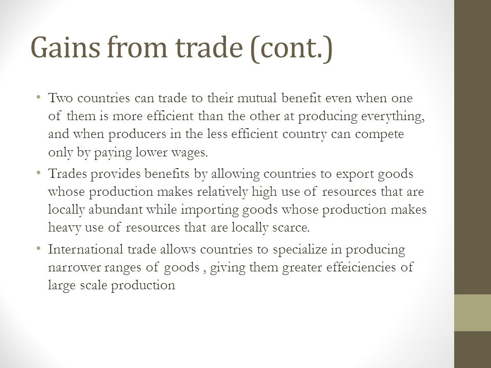 Gains from trade (cont.) Two countries can trade to their mutual benefit even when one of them is more efficient than the other at producing everythin