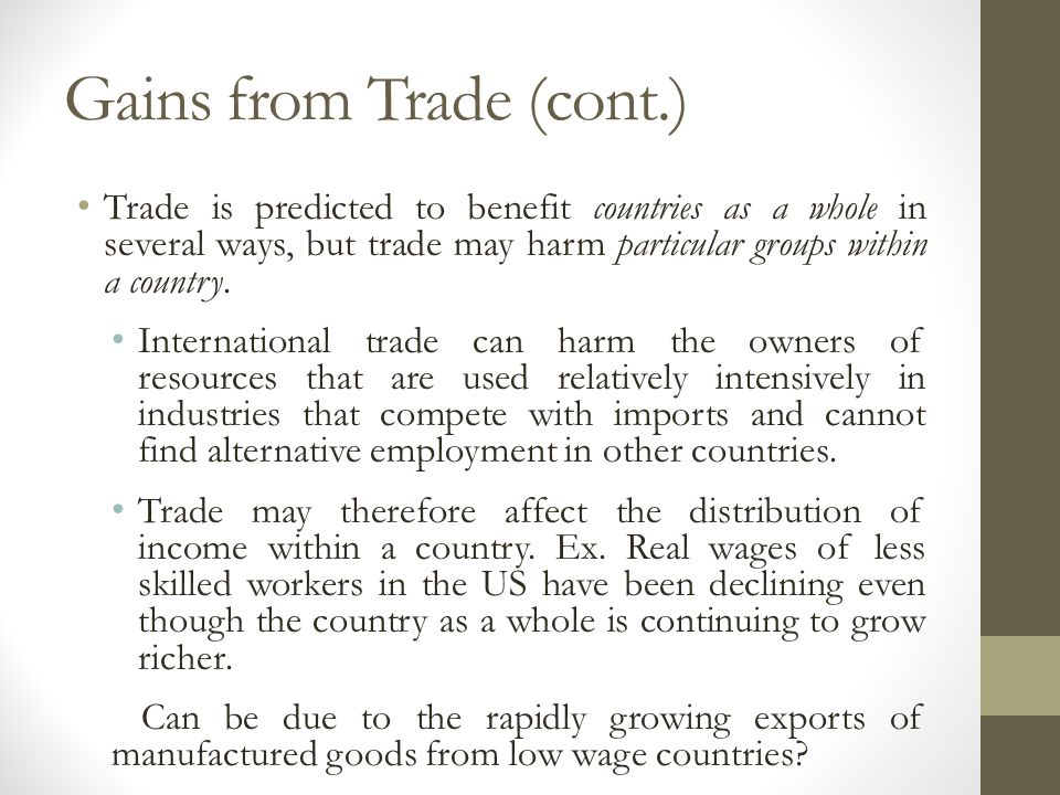 Gains from Trade (cont.) Trade is predicted to benefit countries as a whole in several ways, but trade may harm particular groups within a country. In