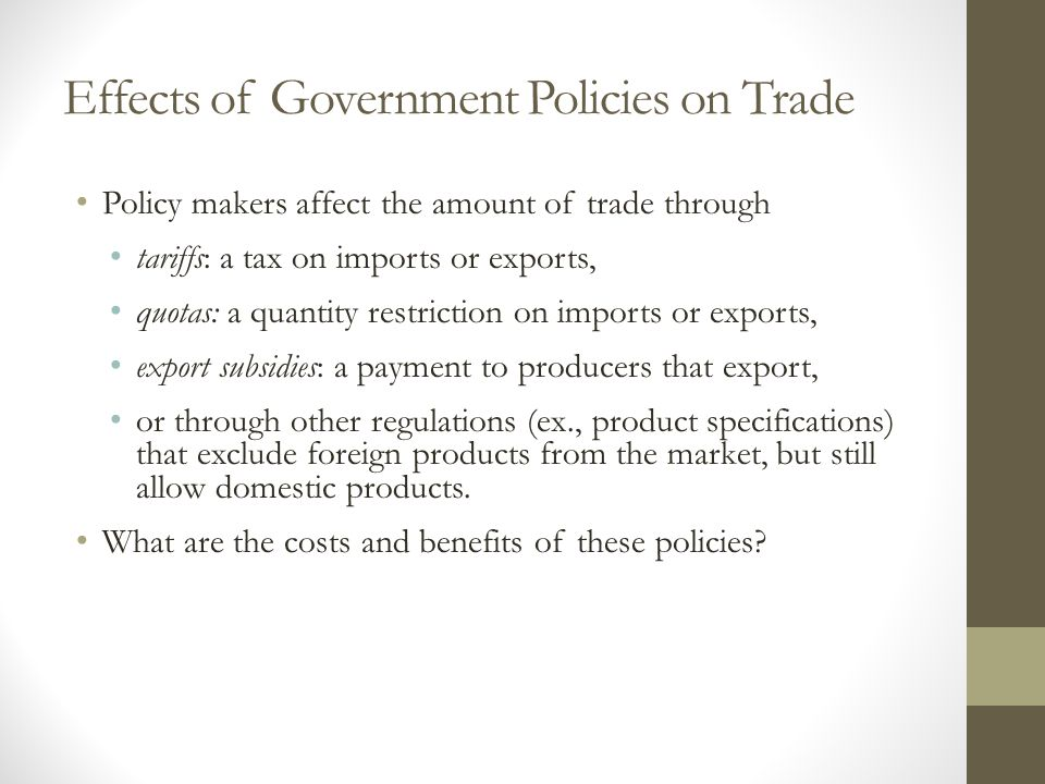 Effects of Government Policies on Trade Policy makers affect the amount of trade through tariffs: a tax on imports or exports, quotas: a quantity rest