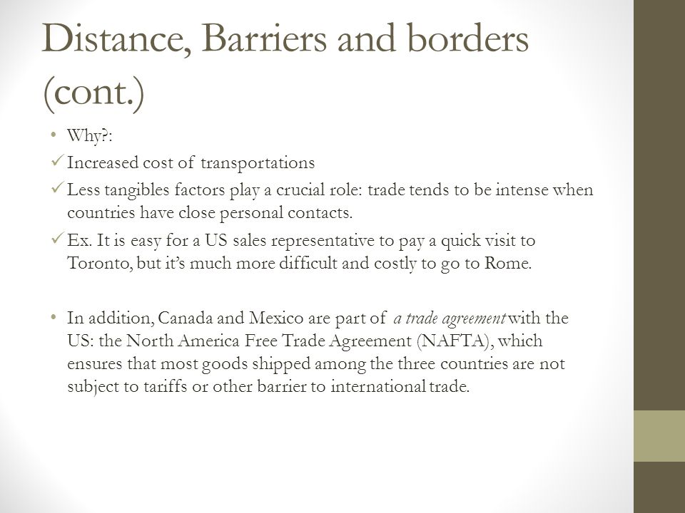 Distance, Barriers and borders (cont.) Why?: Increased cost of transportations Less tangibles factors play a crucial role: trade tends to be intense w