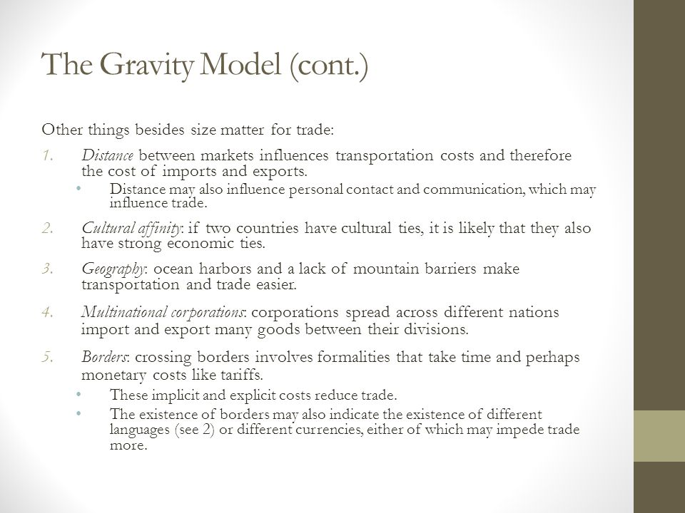 The Gravity Model (cont.) Other things besides size matter for trade: 1.Distance between markets influences transportation costs and therefore the cos